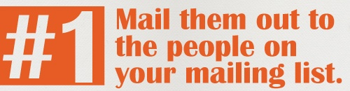 #1 Mail them out to the people on your mailing list.