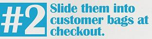 #2 Slide them into customer bags at checkout.