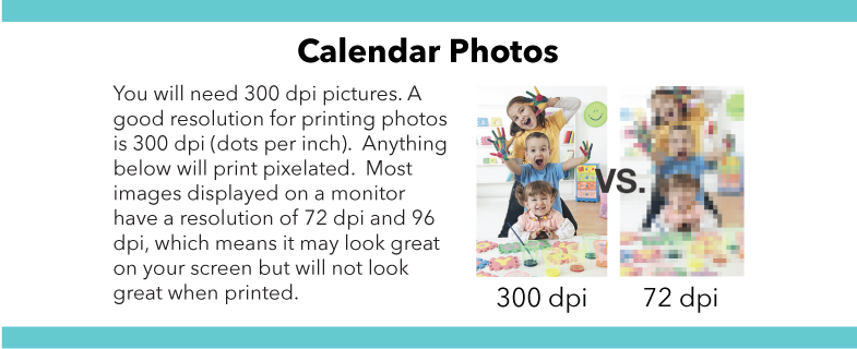 For your calendar photos, you need 300 dpi pictures!